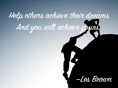 Help others to achieve their dreams and you will achieve yours. —Les Brown