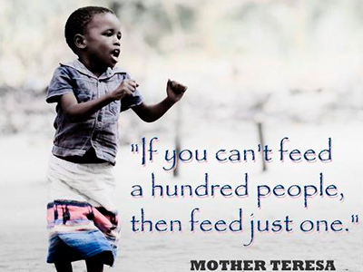If you can't feed a hundred people, then feed just one. Mother Theresa