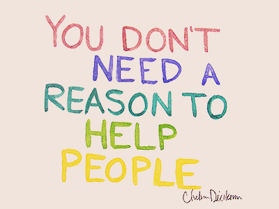 You don't need a reason to help people. Charles Dickinson