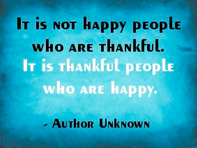 It is not happy people who are thankful. It is thankful people who are happy. —anon